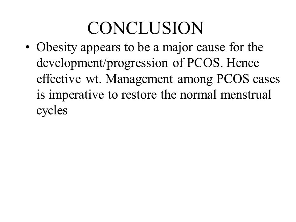 CONCLUSION Obesity appears to be a major cause for the development/progression of PCOS. Hence effective wt. Management among PCOS cases is imperative
