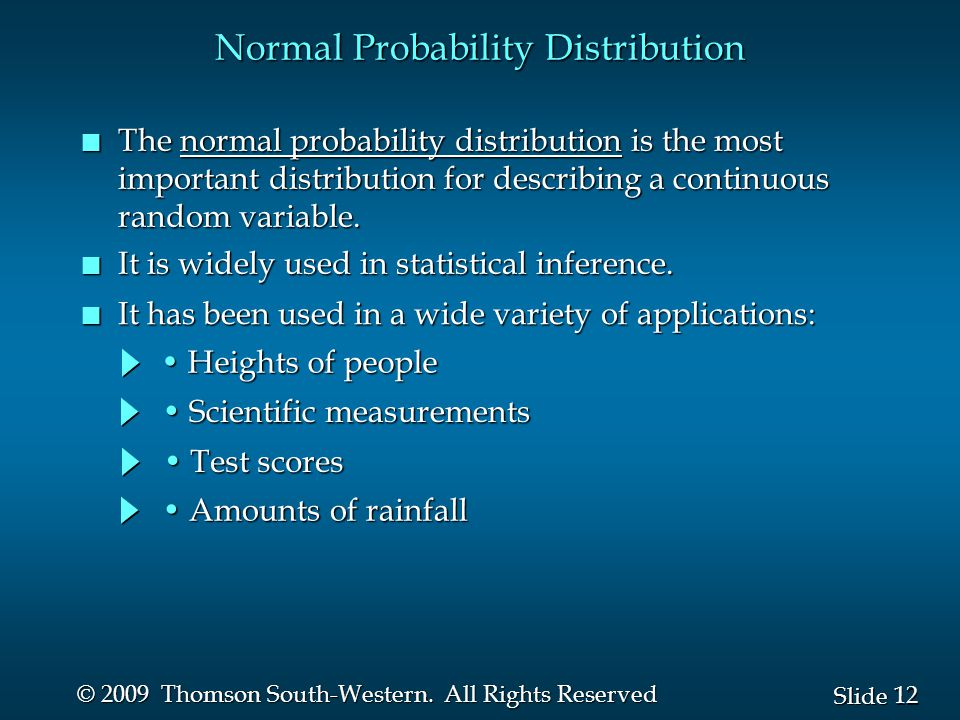 12 Slide © 2009 Thomson South-Western. All Rights Reserved Normal Probability Distribution n The normal probability distribution is the most important