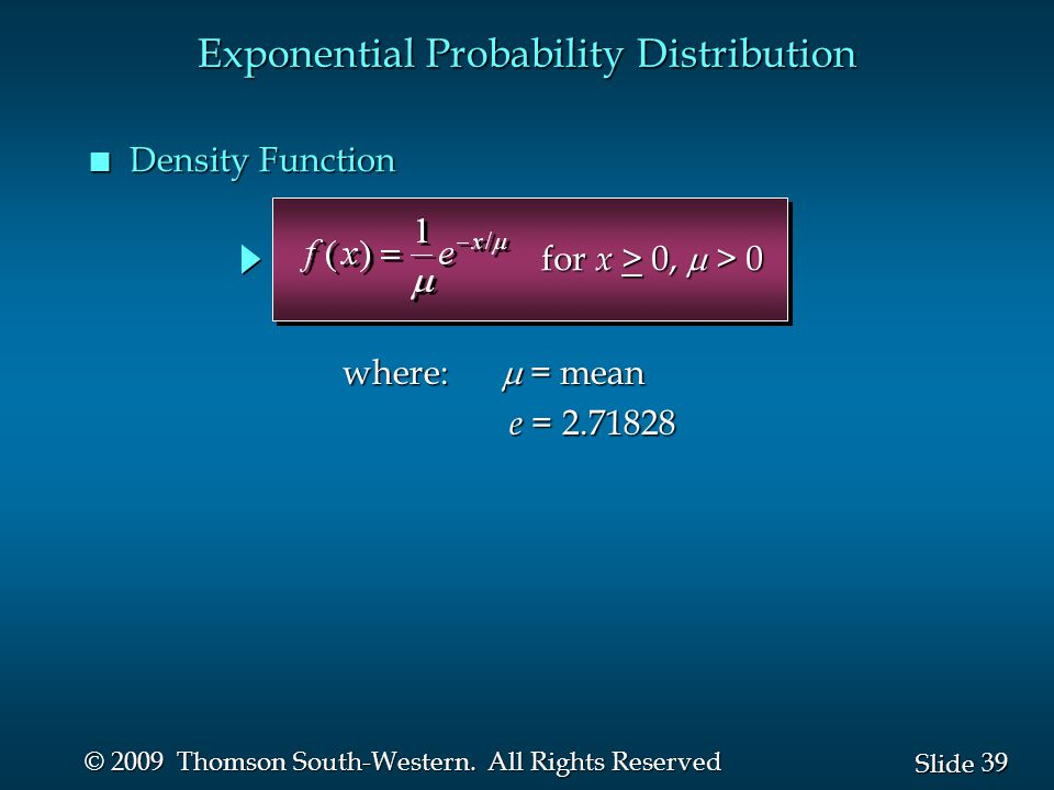 39 Slide © 2009 Thomson South-Western. All Rights Reserved n Density Function Exponential Probability Distribution where:  = mean e = 2.71828 e = 2.7