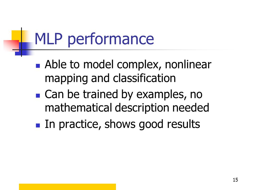 15 MLP performance Able to model complex, nonlinear mapping and classification Can be trained by examples, no mathematical description needed In pract