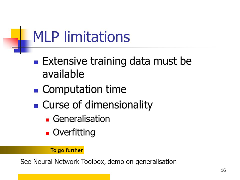 16 MLP limitations Extensive training data must be available Computation time Curse of dimensionality Generalisation Overfitting To go further See Neural Network Toolbox, demo on generalisation
