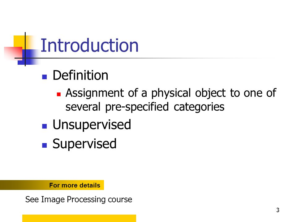 3 Introduction Definition Assignment of a physical object to one of several pre-specified categories Unsupervised Supervised For more details See Imag