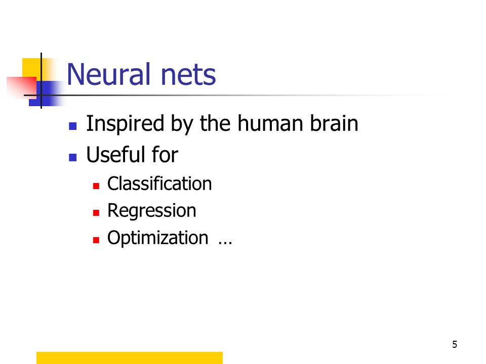 5 Neural nets Inspired by the human brain Useful for Classification Regression Optimization …