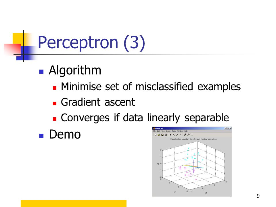 9 Algorithm Minimise set of misclassified examples Gradient ascent Converges if data linearly separable Demo Perceptron (3)