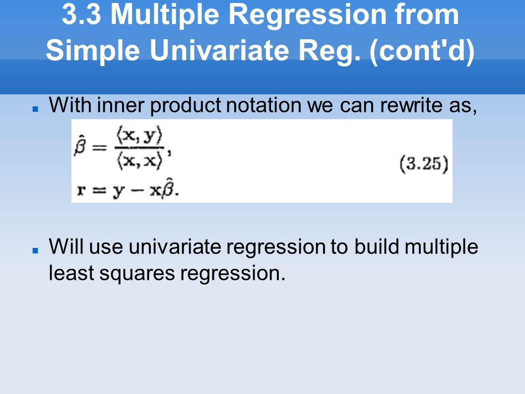 3.3 Multiple Regression from Simple Univariate Reg. (cont'd) With inner product notation we can rewrite as, Will use univariate regression to build m