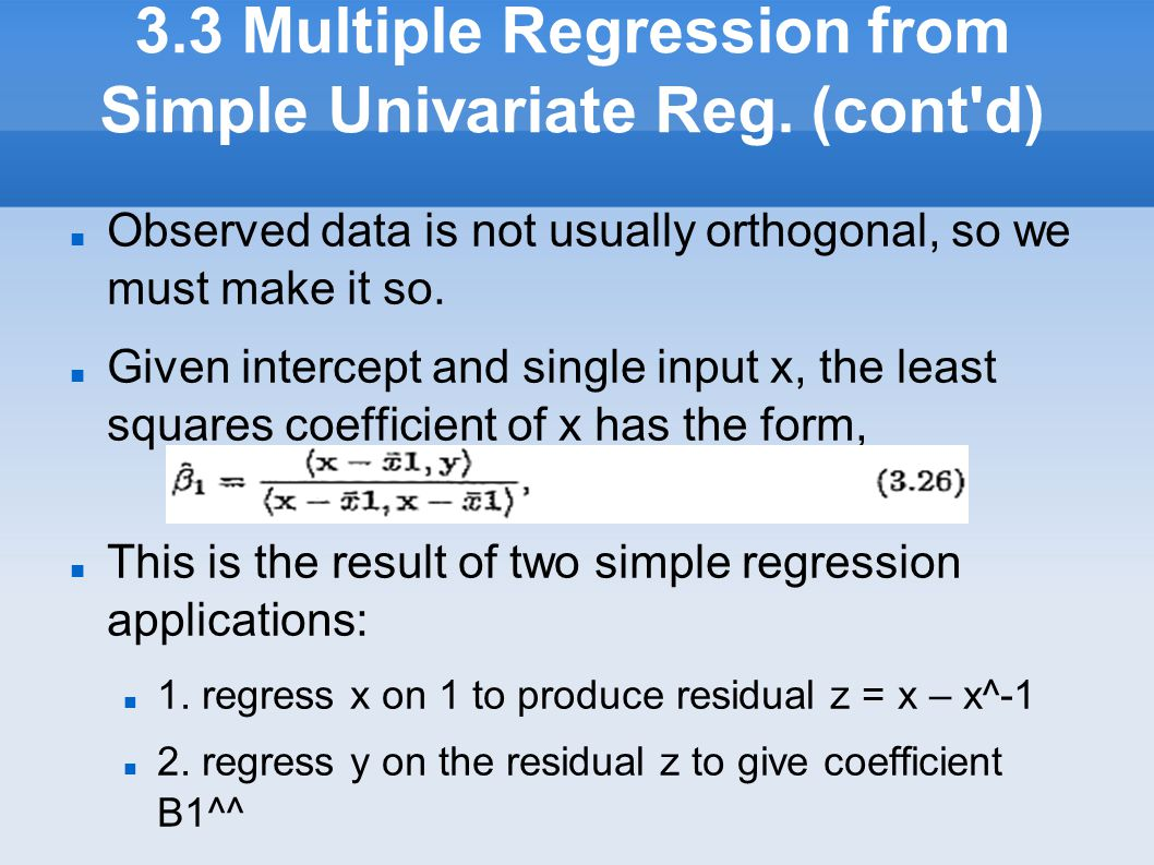 3.3 Multiple Regression from Simple Univariate Reg. (cont'd) Observed data is not usually orthogonal, so we must make it so. Given intercept and sing