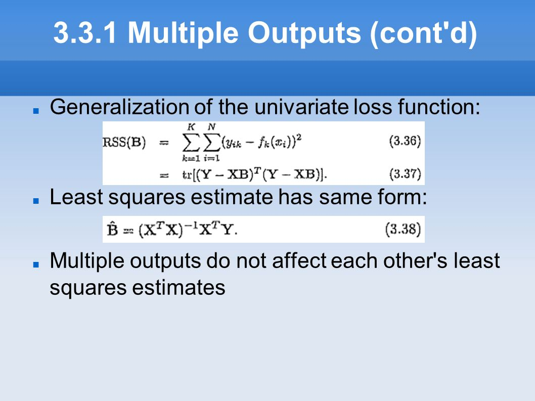 3.3.1 Multiple Outputs (cont'd) Generalization of the univariate loss function: Least squares estimate has same form: Multiple outputs do not affect
