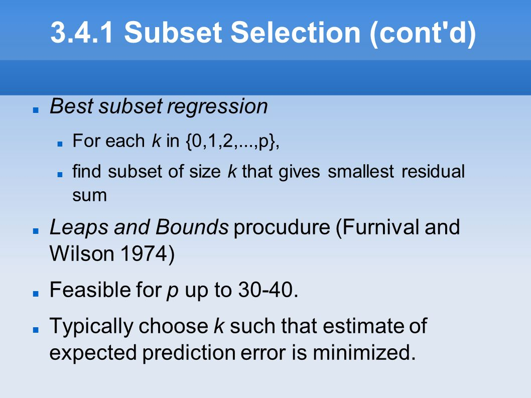 3.4.1 Subset Selection (cont'd) Best subset regression For each k in {0,1,2,...,p}, find subset of size k that gives smallest residual sum Leaps and