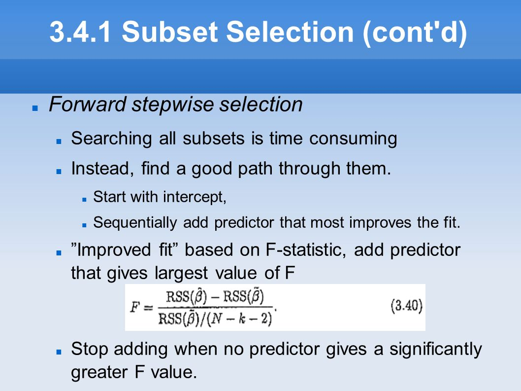 3.4.1 Subset Selection (cont'd) Forward stepwise selection Searching all subsets is time consuming Instead, find a good path through them. Start with