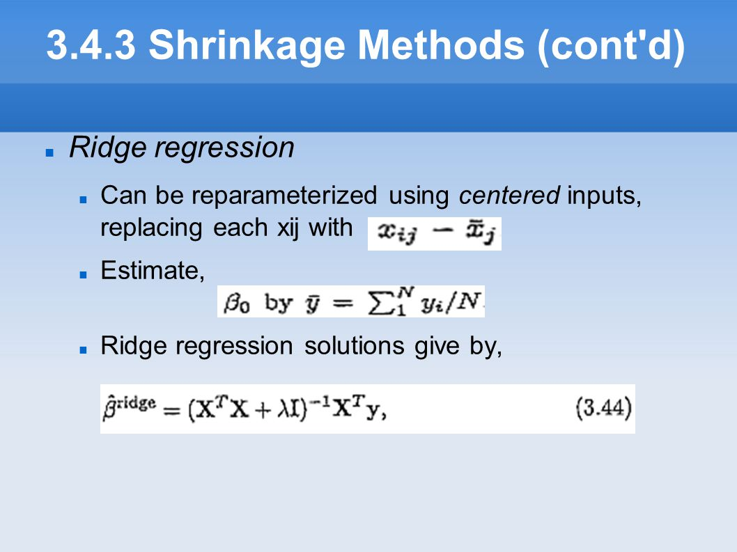 3.4.3 Shrinkage Methods (cont'd) Ridge regression Can be reparameterized using centered inputs, replacing each xij with Estimate, Ridge regression so