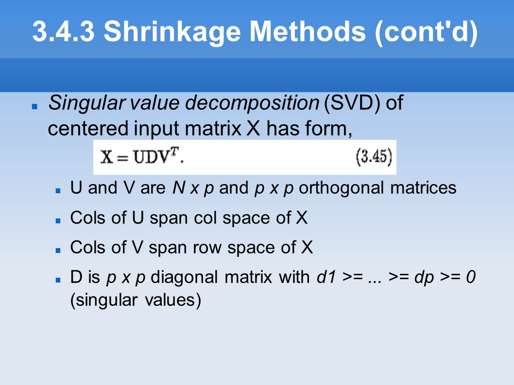 3.4.3 Shrinkage Methods (cont'd) Singular value decomposition (SVD) of centered input matrix X has form, U and V are N x p and p x p orthogonal matri