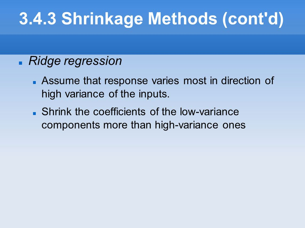 3.4.3 Shrinkage Methods (cont'd) Ridge regression Assume that response varies most in direction of high variance of the inputs. Shrink the coefficien