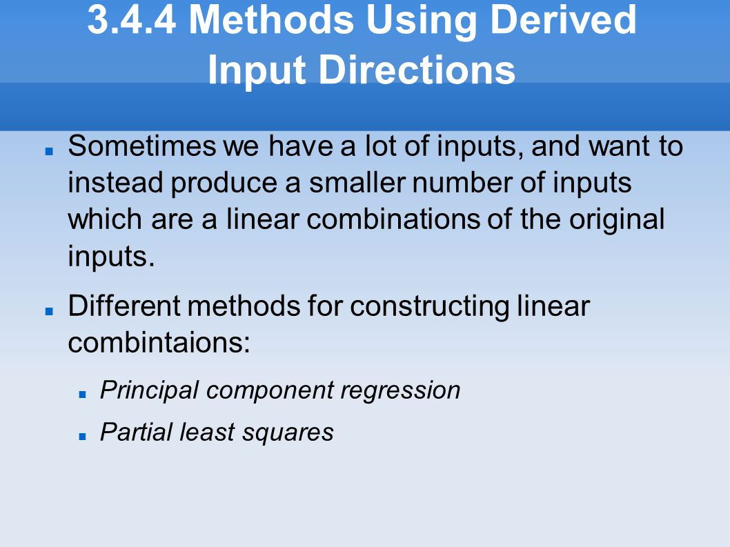 3.4.4 Methods Using Derived Input Directions Sometimes we have a lot of inputs, and want to instead produce a smaller number of inputs which are a lin