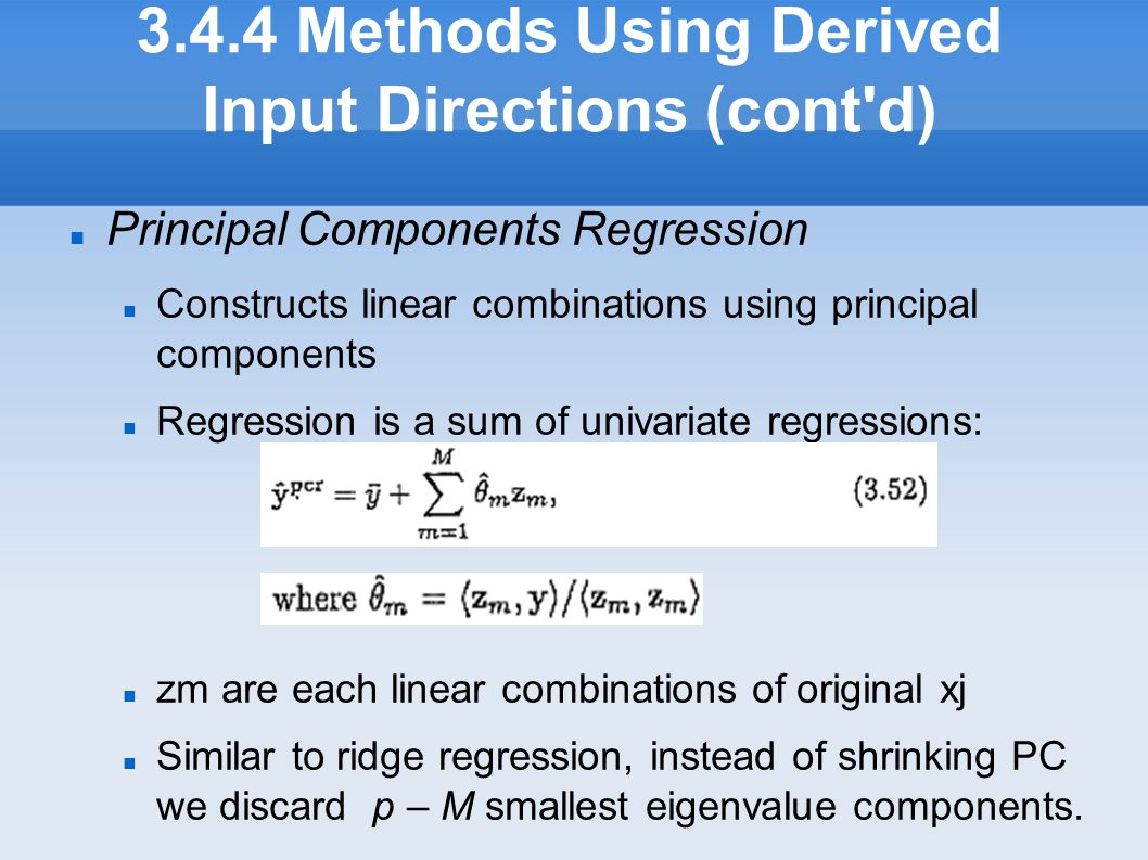 3.4.4 Methods Using Derived Input Directions (cont'd) Principal Components Regression Constructs linear combinations using principal components Regre