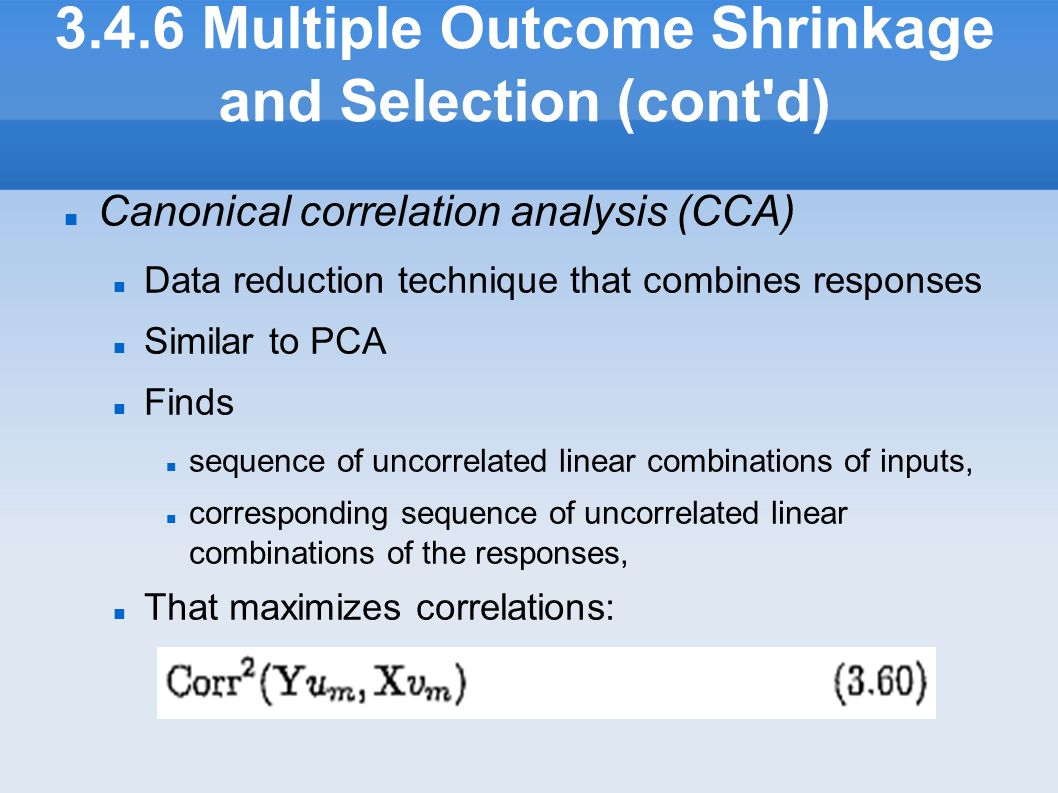 3.4.6 Multiple Outcome Shrinkage and Selection (cont'd) Canonical correlation analysis (CCA) Data reduction technique that combines responses Simila