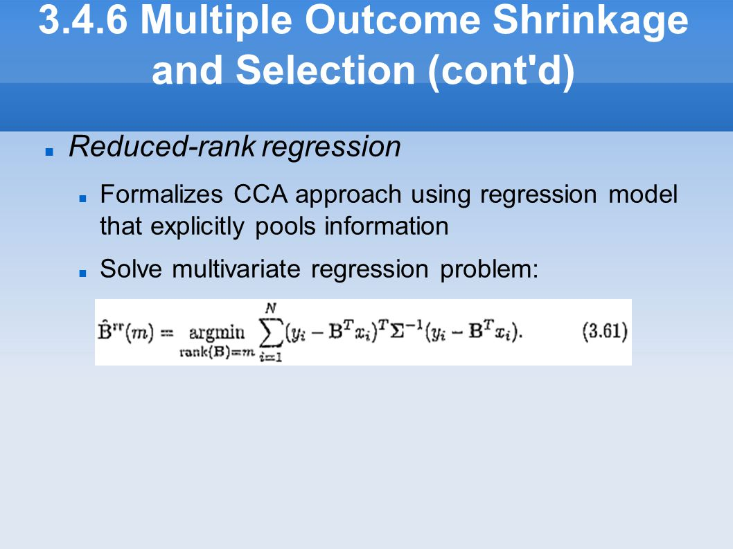 3.4.6 Multiple Outcome Shrinkage and Selection (cont'd) Reduced-rank regression Formalizes CCA approach using regression model that explicitly pools