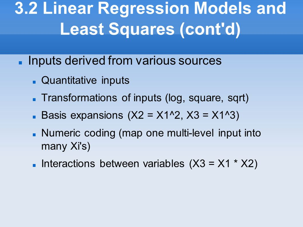 3.2 Linear Regression Models and Least Squares (cont'd) Inputs derived from various sources Quantitative inputs Transformations of inputs (log, squar