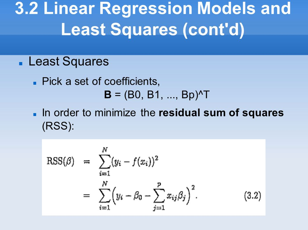 3.2 Linear Regression Models and Least Squares (cont'd) Least Squares Pick a set of coefficients, B = (B0, B1,..., Bp)^T In order to minimize the res