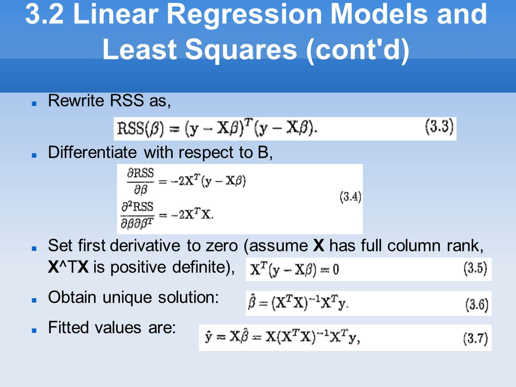 3.2 Linear Regression Models and Least Squares (cont'd) Rewrite RSS as, Differentiate with respect to B, Set first derivative to zero (assume X has f