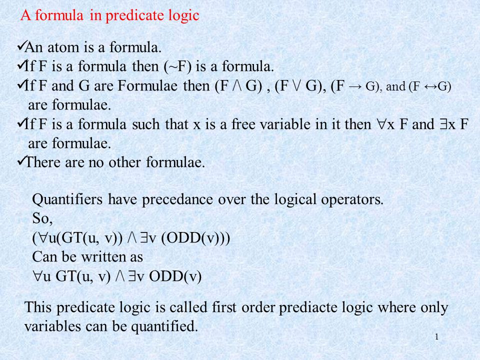 1 A formula in predicate logic An atom is a formula. If F is a formula then (~F) is a formula. If F and G are Formulae then (F /\ G), (F \/ G), (F → G