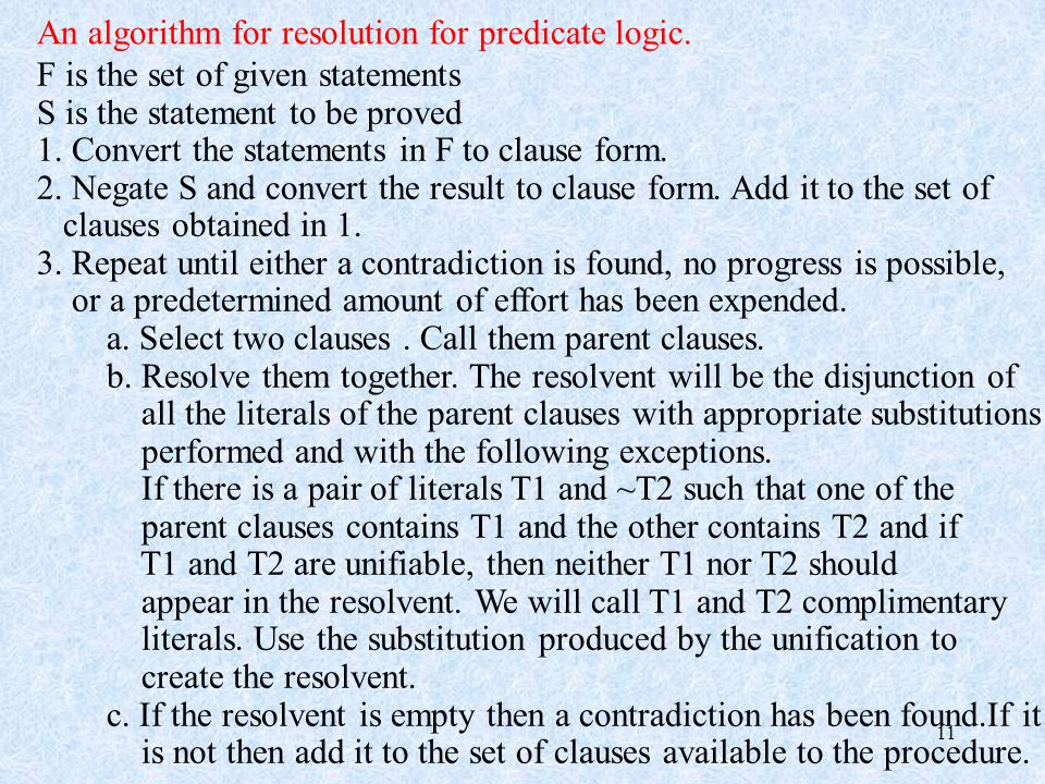 11 An algorithm for resolution for predicate logic. F is the set of given statements S is the statement to be proved 1. Convert the statements in F to