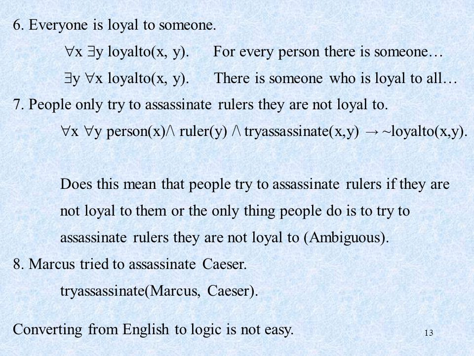 13 6. Everyone is loyal to someone.  x  y loyalto(x, y). For every person there is someone…  y  x loyalto(x, y). There is someone who is loyal to