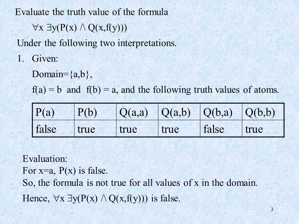 3 Evaluate the truth value of the formula  x  y(P(x) /\ Q(x,f(y))) Under the following two interpretations. 1.Given: Domain={a,b}, f(a) = b and f(b)