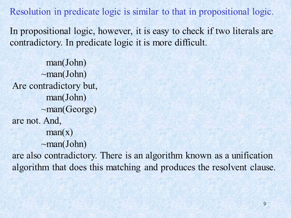 9 Resolution in predicate logic is similar to that in propositional logic. In propositional logic, however, it is easy to check if two literals are co