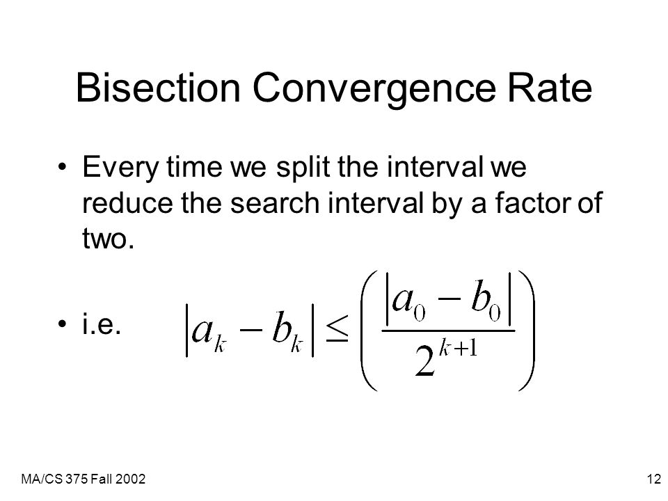 MA/CS 375 Fall 200212 Bisection Convergence Rate Every time we split the interval we reduce the search interval by a factor of two.