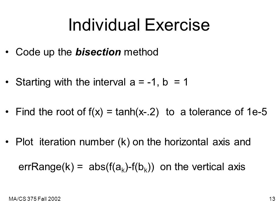 MA/CS 375 Fall 200213 Individual Exercise Code up the bisection method Starting with the interval a = -1, b = 1 Find the root of f(x) = tanh(x-.2) to a tolerance of 1e-5 Plot iteration number (k) on the horizontal axis and errRange(k) = abs(f(a k )-f(b k )) on the vertical axis