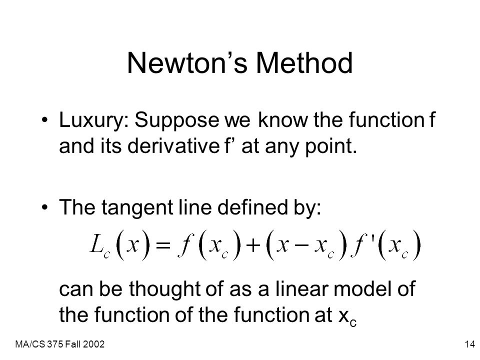 MA/CS 375 Fall 200214 Newton's Method Luxury: Suppose we know the function f and its derivative f' at any point.