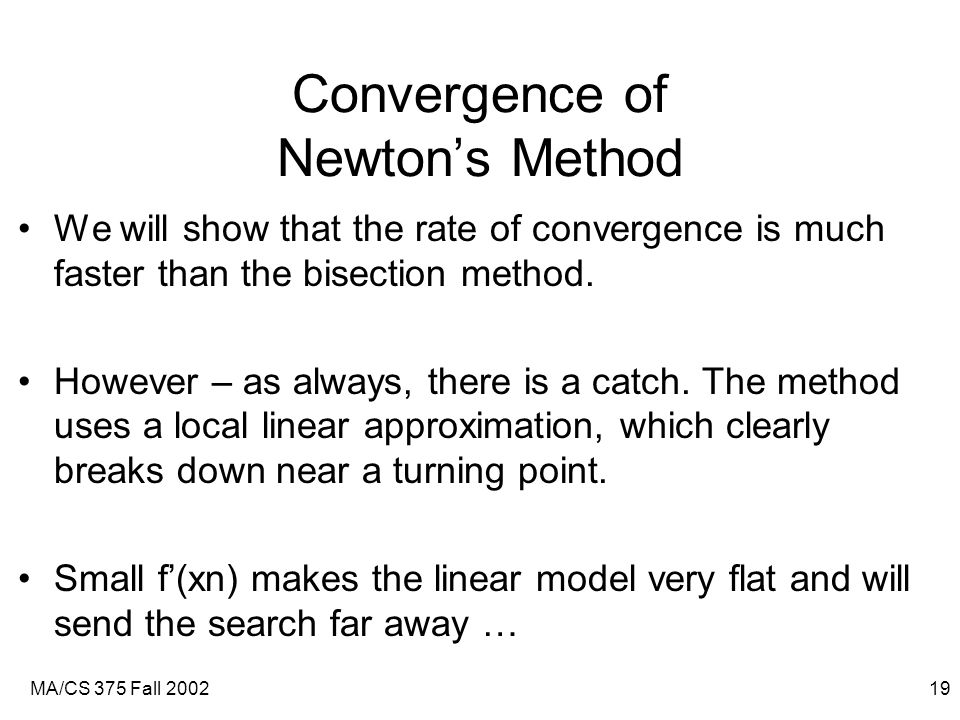 MA/CS 375 Fall 200219 Convergence of Newton's Method We will show that the rate of convergence is much faster than the bisection method.