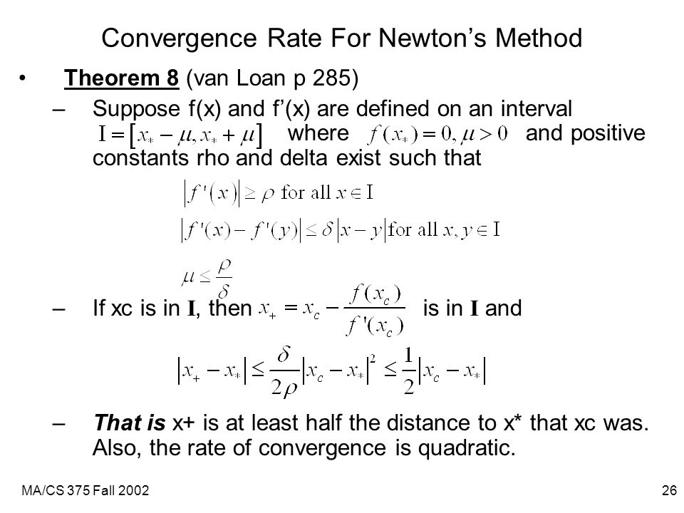 MA/CS 375 Fall 200226 Convergence Rate For Newton's Method Theorem 8 (van Loan p 285) –Suppose f(x) and f'(x) are defined on an interval where and positive constants rho and delta exist such that –If xc is in I, then is in I and –That is x+ is at least half the distance to x* that xc was.