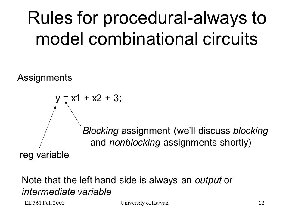 EE 361 Fall 2003University of Hawaii12 Rules for procedural-always to model combinational circuits Assignments y = x1 + x2 + 3; Blocking assignment (we'll discuss blocking and nonblocking assignments shortly) reg variable Note that the left hand side is always an output or intermediate variable