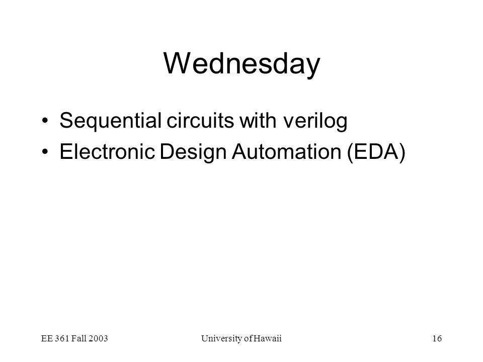 EE 361 Fall 2003University of Hawaii16 Wednesday Sequential circuits with verilog Electronic Design Automation (EDA)