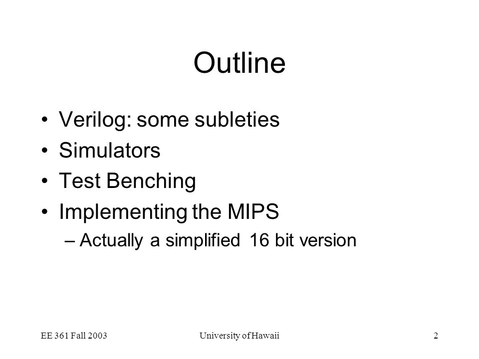 EE 361 Fall 2003University of Hawaii2 Outline Verilog: some subleties Simulators Test Benching Implementing the MIPS –Actually a simplified 16 bit version