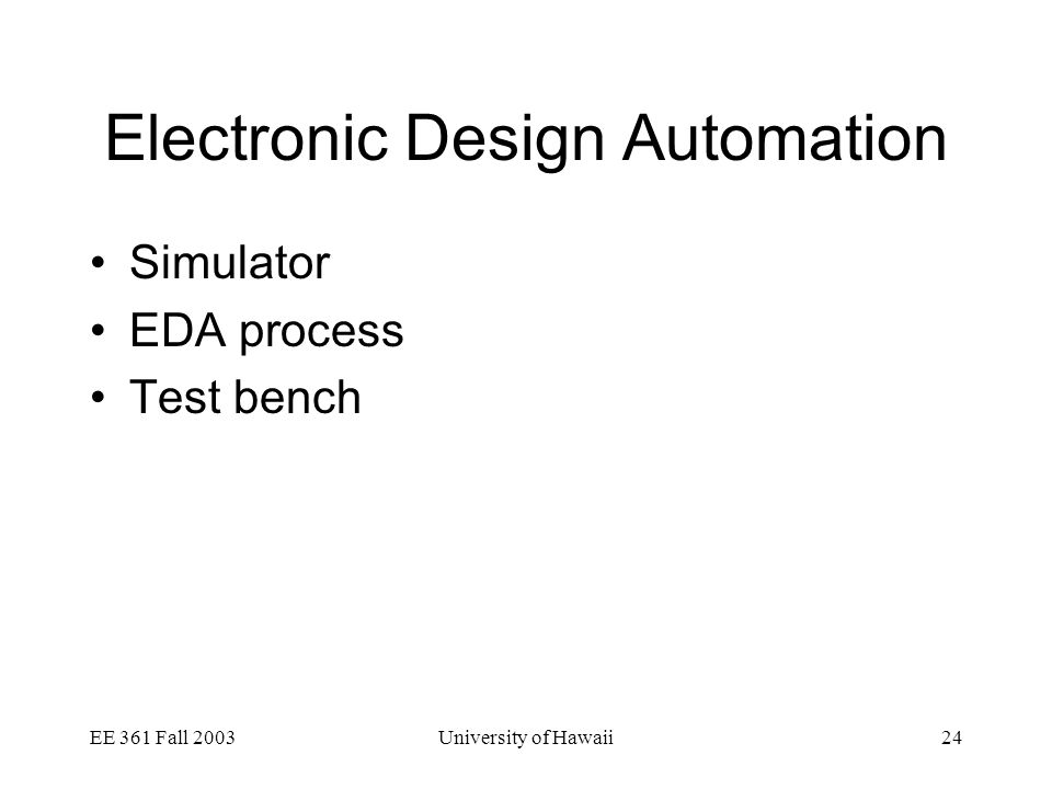 EE 361 Fall 2003University of Hawaii24 Electronic Design Automation Simulator EDA process Test bench