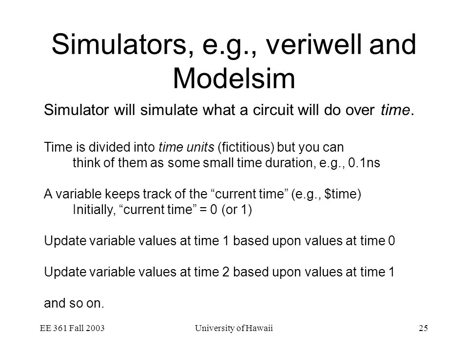 EE 361 Fall 2003University of Hawaii25 Simulators, e.g., veriwell and Modelsim Simulator will simulate what a circuit will do over time.