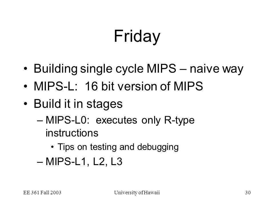 EE 361 Fall 2003University of Hawaii30 Friday Building single cycle MIPS – naive way MIPS-L: 16 bit version of MIPS Build it in stages –MIPS-L0: executes only R-type instructions Tips on testing and debugging –MIPS-L1, L2, L3