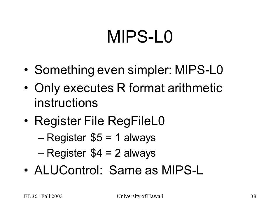 EE 361 Fall 2003University of Hawaii38 MIPS-L0 Something even simpler: MIPS-L0 Only executes R format arithmetic instructions Register File RegFileL0 –Register $5 = 1 always –Register $4 = 2 always ALUControl: Same as MIPS-L