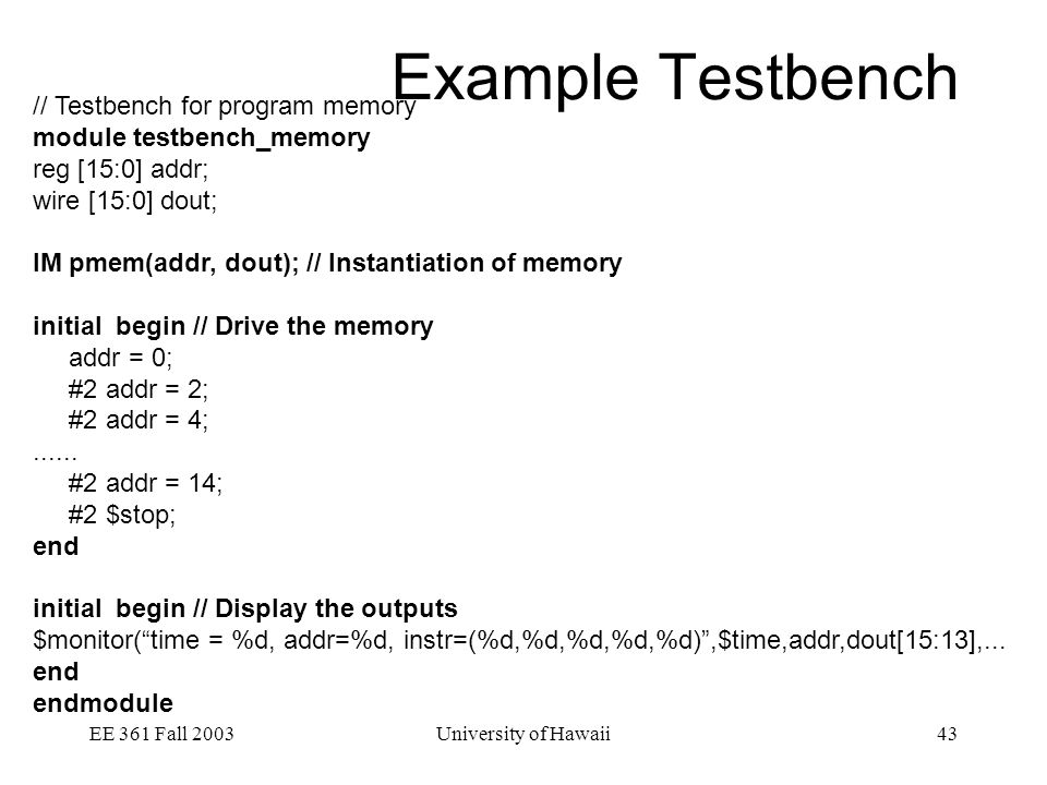 EE 361 Fall 2003University of Hawaii43 Example Testbench // Testbench for program memory module testbench_memory reg [15:0] addr; wire [15:0] dout; IM pmem(addr, dout); // Instantiation of memory initial begin // Drive the memory addr = 0; #2 addr = 2; #2 addr = 4;......