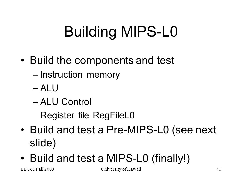 EE 361 Fall 2003University of Hawaii45 Building MIPS-L0 Build the components and test –Instruction memory –ALU –ALU Control –Register file RegFileL0 Build and test a Pre-MIPS-L0 (see next slide) Build and test a MIPS-L0 (finally!)