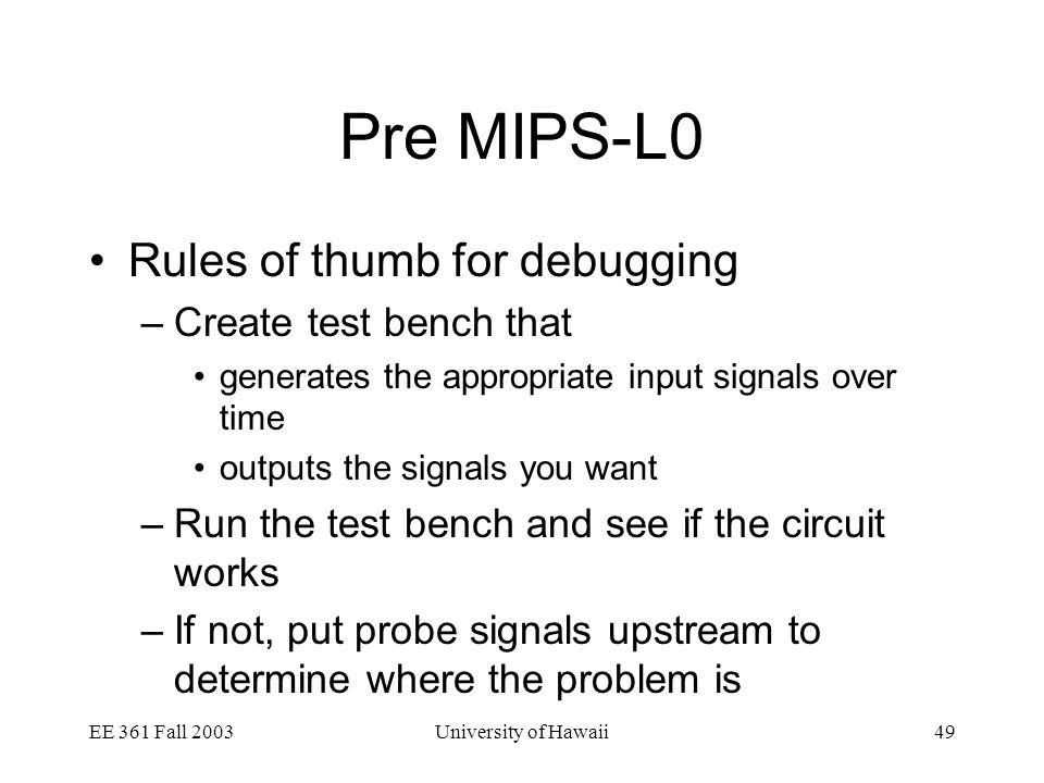 EE 361 Fall 2003University of Hawaii49 Pre MIPS-L0 Rules of thumb for debugging –Create test bench that generates the appropriate input signals over time outputs the signals you want –Run the test bench and see if the circuit works –If not, put probe signals upstream to determine where the problem is