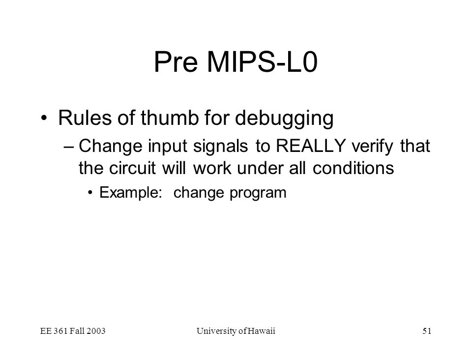 EE 361 Fall 2003University of Hawaii51 Pre MIPS-L0 Rules of thumb for debugging –Change input signals to REALLY verify that the circuit will work under all conditions Example: change program