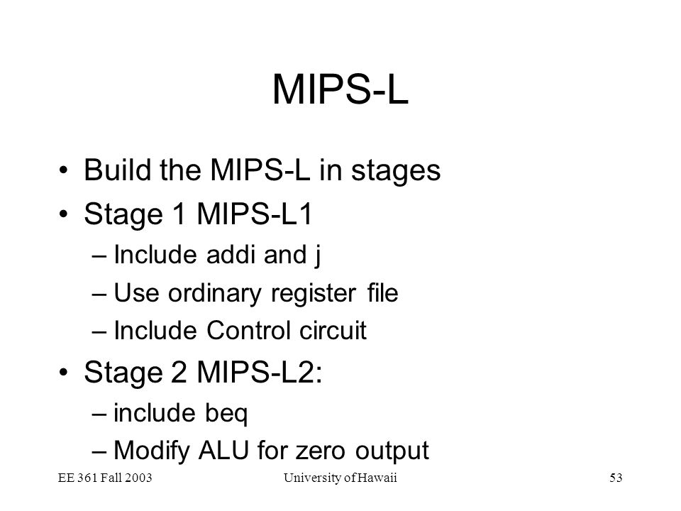 EE 361 Fall 2003University of Hawaii53 MIPS-L Build the MIPS-L in stages Stage 1 MIPS-L1 –Include addi and j –Use ordinary register file –Include Control circuit Stage 2 MIPS-L2: –include beq –Modify ALU for zero output
