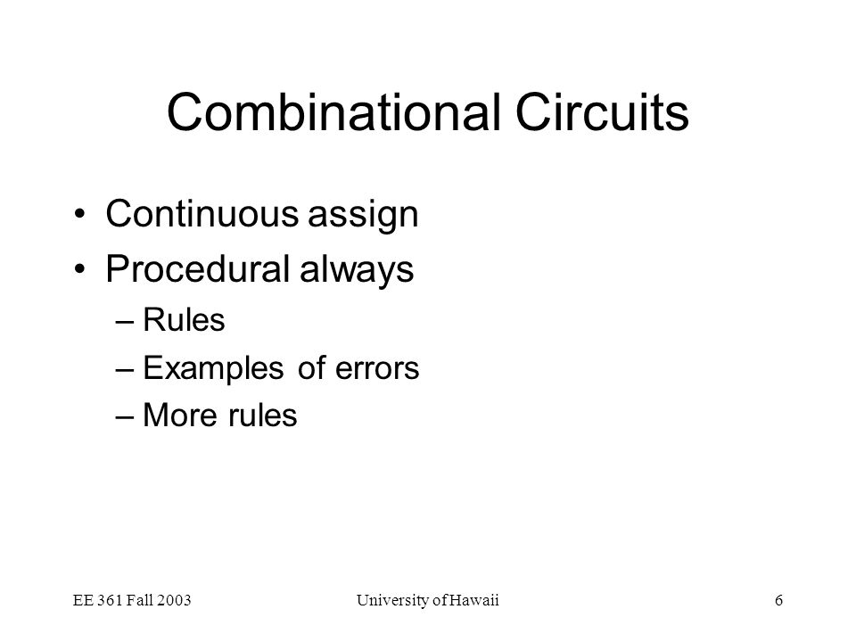 EE 361 Fall 2003University of Hawaii6 Combinational Circuits Continuous assign Procedural always –Rules –Examples of errors –More rules