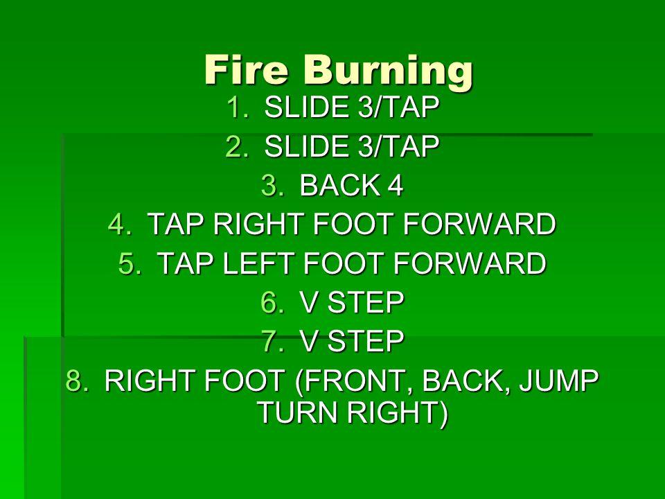 Fire Burning 1.SLIDE 3/TAP 2.SLIDE 3/TAP 3.BACK 4 4.TAP RIGHT FOOT FORWARD 5.TAP LEFT FOOT FORWARD 6.V STEP 7.V STEP 8.RIGHT FOOT (FRONT, BACK, JUMP TURN RIGHT)