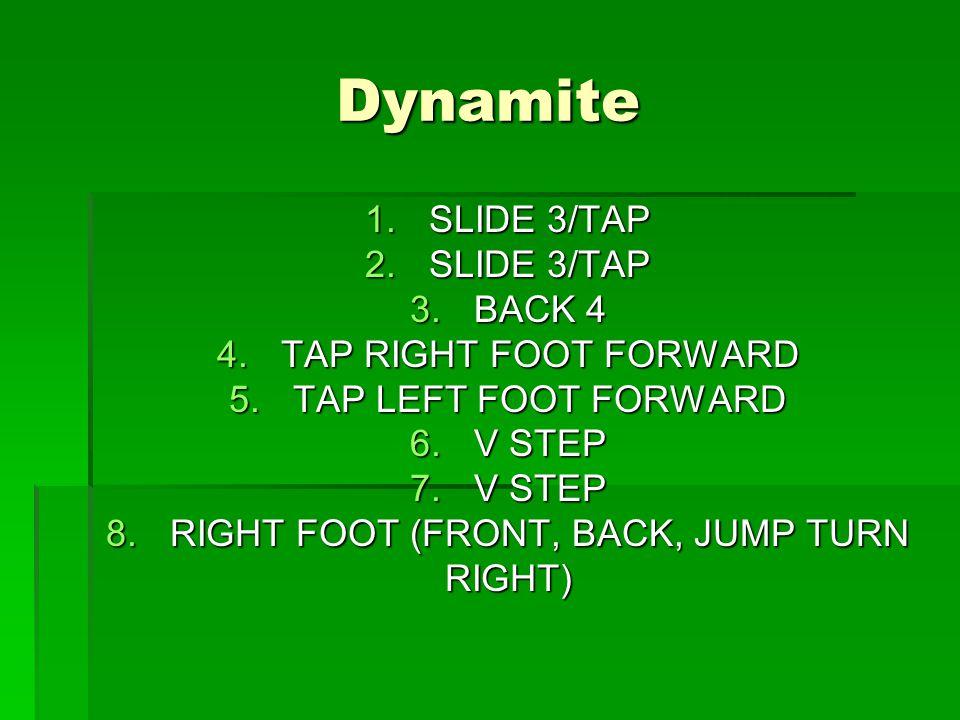 Dynamite 1.SLIDE 3/TAP 2.SLIDE 3/TAP 3.BACK 4 4.TAP RIGHT FOOT FORWARD 5.TAP LEFT FOOT FORWARD 6.V STEP 7.V STEP 8.RIGHT FOOT (FRONT, BACK, JUMP TURN RIGHT)