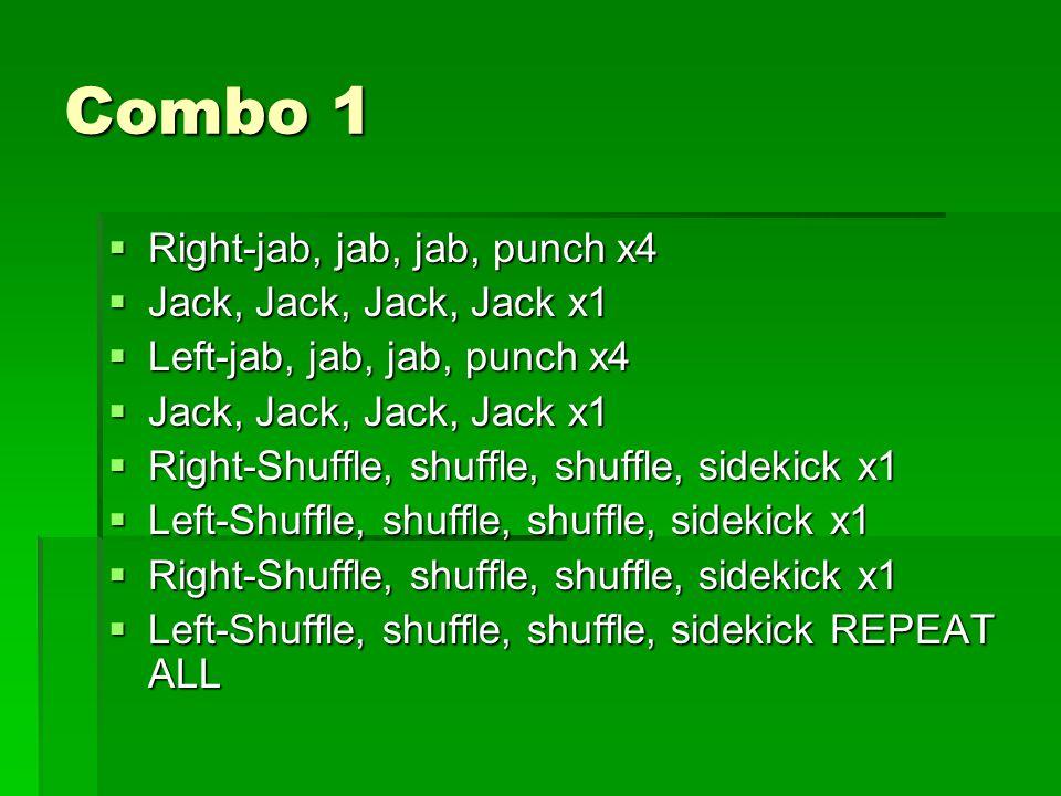 Combo 1  Right-jab, jab, jab, punch x4  Jack, Jack, Jack, Jack x1  Left-jab, jab, jab, punch x4  Jack, Jack, Jack, Jack x1  Right-Shuffle, shuffle, shuffle, sidekick x1  Left-Shuffle, shuffle, shuffle, sidekick x1  Right-Shuffle, shuffle, shuffle, sidekick x1  Left-Shuffle, shuffle, shuffle, sidekick REPEAT ALL