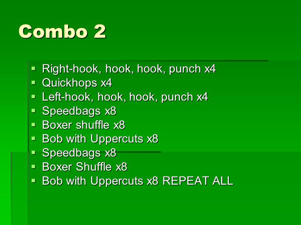 Combo 2  Right-hook, hook, hook, punch x4  Quickhops x4  Left-hook, hook, hook, punch x4  Speedbags x8  Boxer shuffle x8  Bob with Uppercuts x8  Speedbags x8  Boxer Shuffle x8  Bob with Uppercuts x8 REPEAT ALL